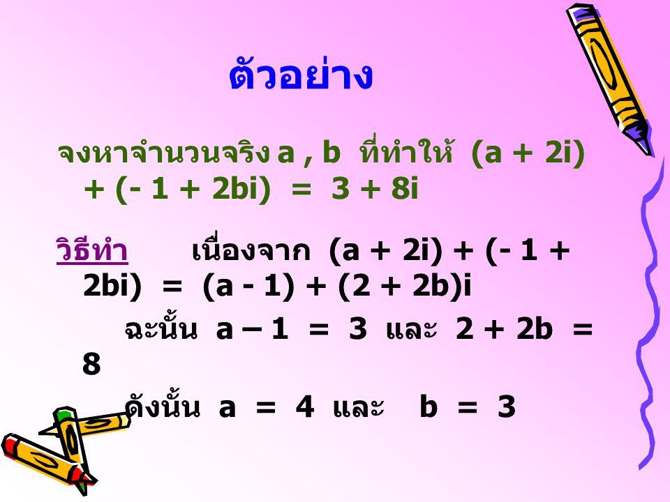 ตัวอย่าง จงหาจำนวนจริง a , b ที่ทำให้ (a + 2i) + (- 1 + 2bi) = 3 + 8i