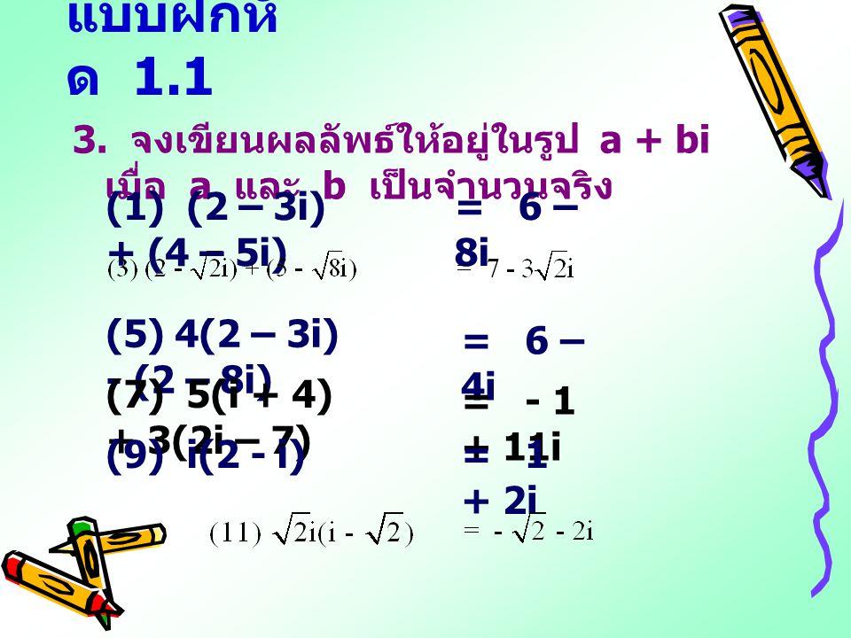 แบบฝึกหัด 1.1 3. จงเขียนผลลัพธ์ให้อยู่ในรูป a + bi เมื่อ a และ b เป็นจำนวนจริง. (1) (2 – 3i) + (4 – 5i)