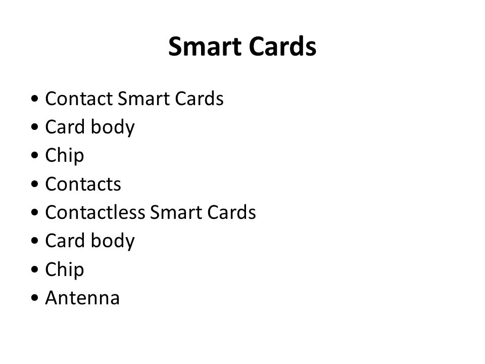 Smart Cards • Contact Smart Cards • Card body • Chip • Contacts • Contactless Smart Cards • Antenna