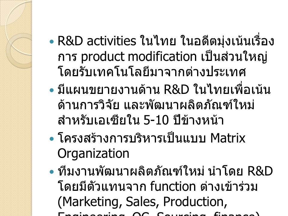 R&D activities ในไทย ในอดีตมุ่งเน้นเรื่องการ product modification เป็นส่วนใหญ่ โดยรับเทคโนโลยีมาจาก ต่างประเทศ