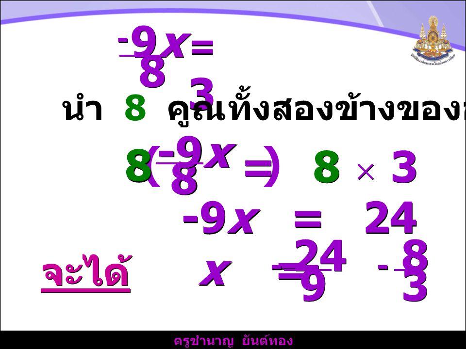 9x 8. - = 3. นำ 8 คูณทั้งสองข้างของอสมการ. ( ) 8. -9x. = 8  3. -9x = 24. x = =
