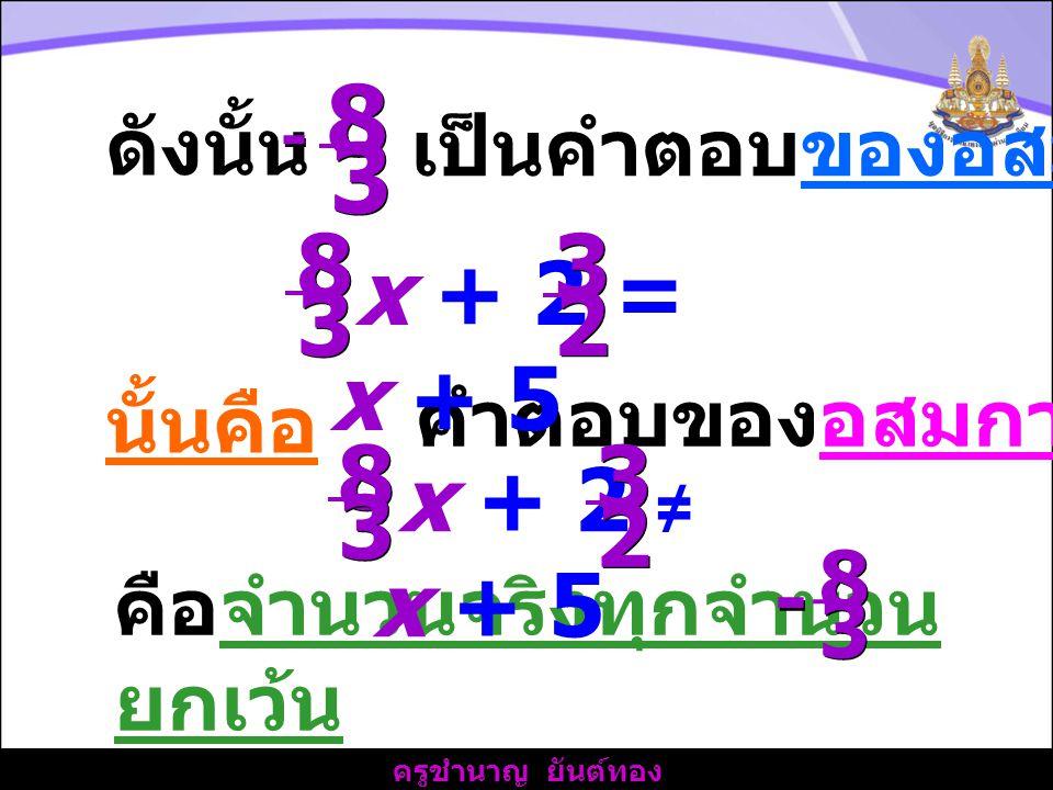 8 3 8 3 x + 2 = x + 5 2 x + 2 ≠ x + 5 2 ดังนั้น เป็นคำตอบของอสมการ