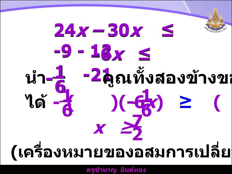 นำ คูณทั้งสองข้างของอสมการ 1 6 - 1 6 - ได้ ( )(-6x) ≥ ( )(-21)