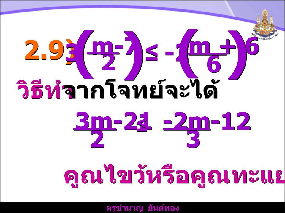 ( ) 2.9) 6 m-7 2 3 ≤ m + 6 -2 วิธีทำ จากโจทย์จะได้ 3 3m-21 2 -2m-12