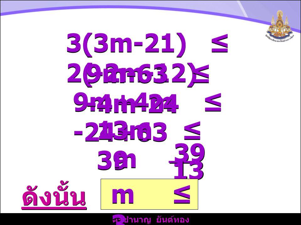 3(3m-21) ≤ 2(-2m-12) 9m-63 ≤ -4m-24. 9m+4m ≤ -24+63. 13m ≤ 39. m ≤ 39. 13.