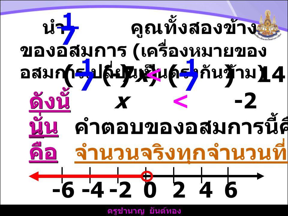 7 (- ) 7 1 1 (-7x) < 14 ดังนั้น x < -2 นั่นคือ
