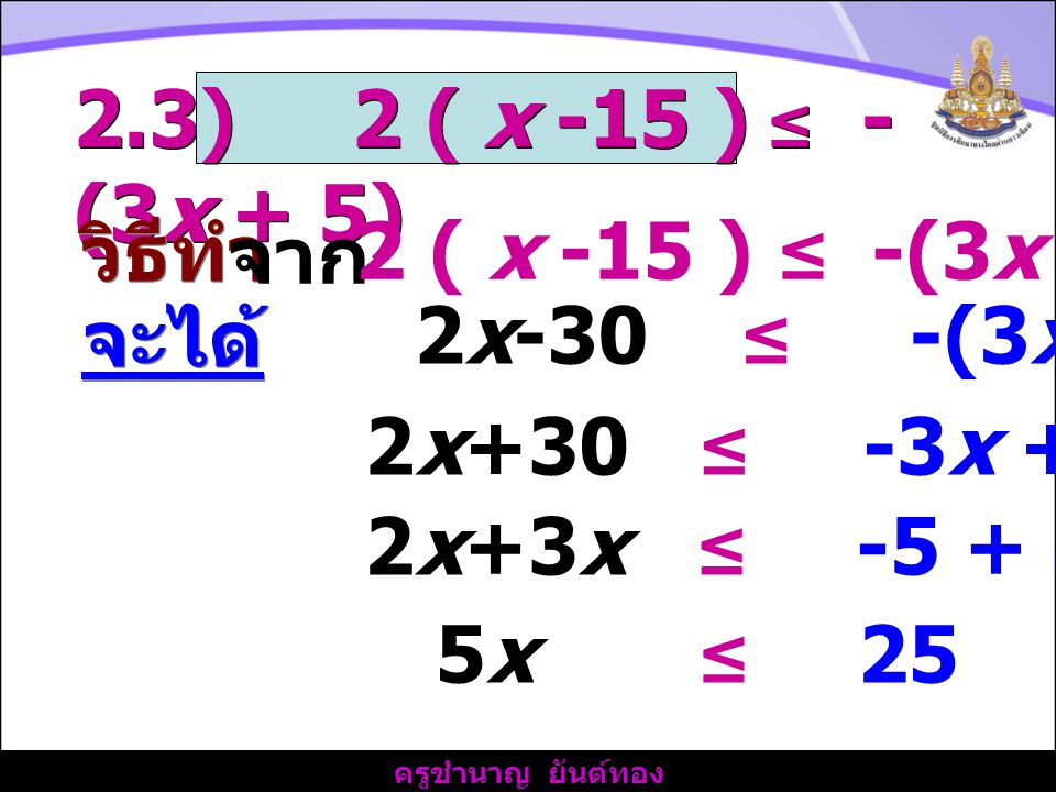 2.3) 2 ( x -15 ) ≤ -(3x + 5) วิธีทำ. จาก. 2 ( x -15 ) ≤ -(3x + 5) จะได้ 2x-30 ≤ -(3x + 5)