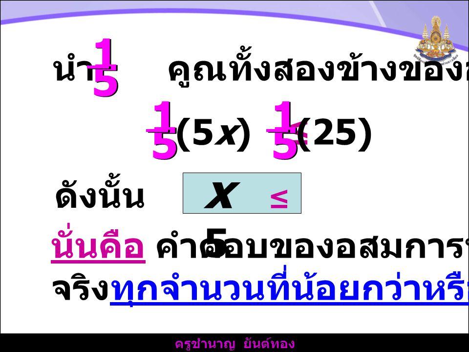 x ≤ 5 1 5 1 5 นำ คูณทั้งสองข้างของอสมการ (5x) ≤ (25) ดังนั้น