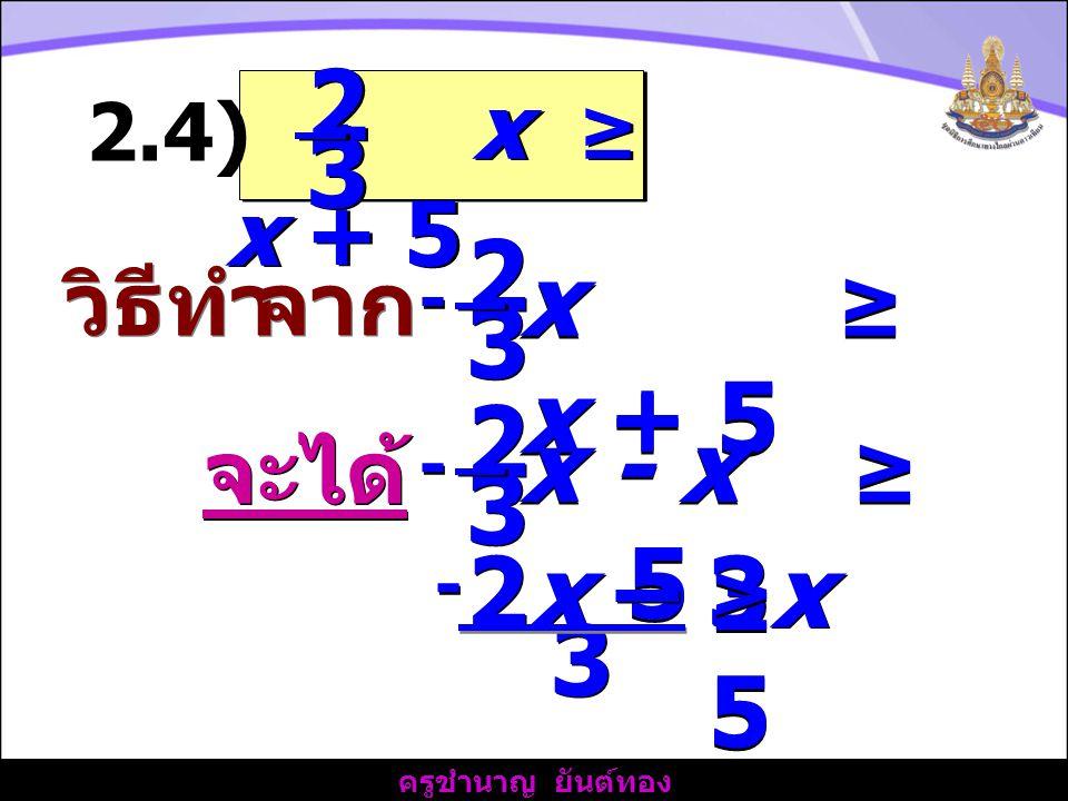 2 3 2 x ≥ x + 5 3 2 x - x ≥ 5 3 2x – 3x 3 - x ≥ x + 5 วิธีทำ จาก จะได้