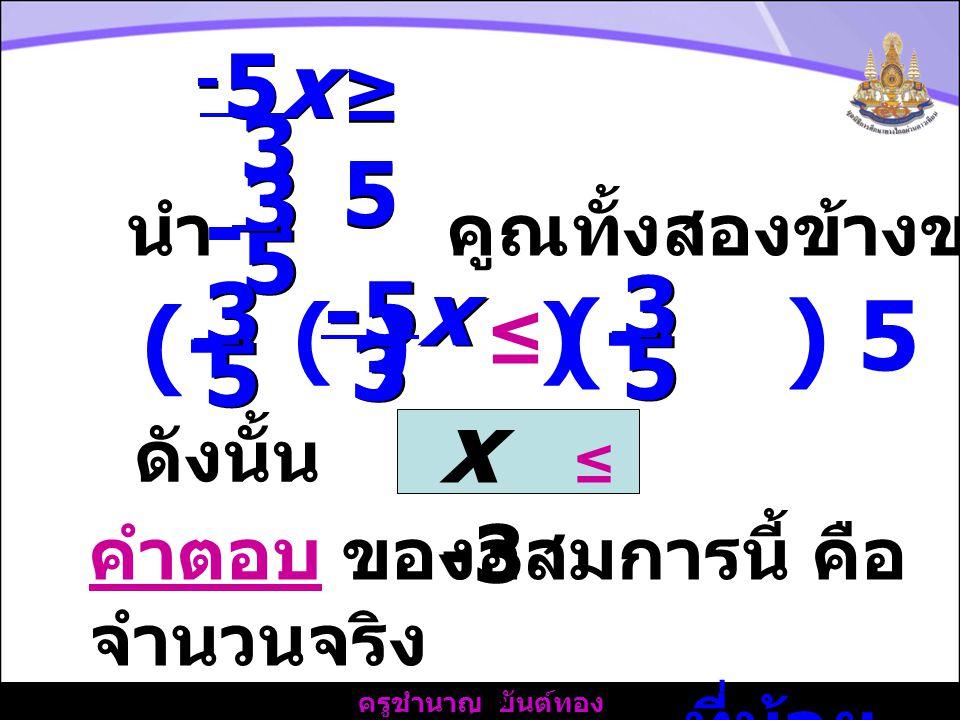 5x 3. - ≥ 5. นำ คูณทั้งสองข้างของอสมการ. 3. 5. - 3. -5x. ≤ 5. (- ) ( )