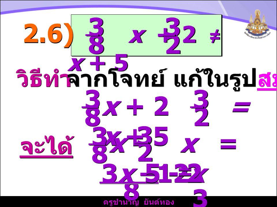 3 3. 2.6) x + 2 ≠ x + 5. 8. 2. วิธีทำ. จากโจทย์ แก้ในรูปสมการ. 3. 8. x + 2 = x + 5.