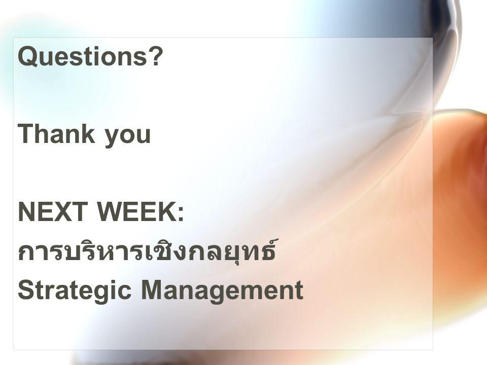 Questions Thank you NEXT WEEK: การบริหารเชิงกลยุทธ์ Strategic Management