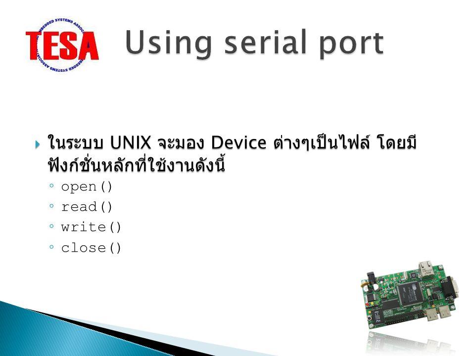 Using serial port ในระบบ UNIX จะมอง Device ต่างๆเป็นไฟล์ โดยมีฟังก์ชั่นหลักที่ใช้งาน ดังนี้ open()