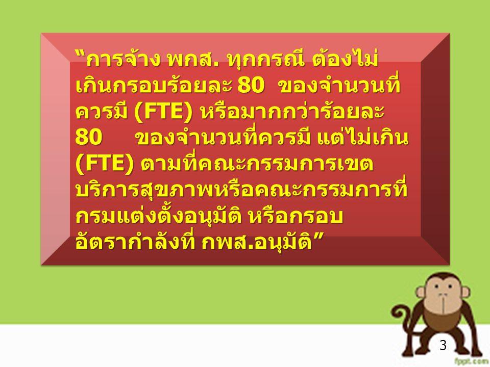 การจ้าง พกส. ทุกกรณี ต้องไม่เกินกรอบร้อยละ 80 ของจำนวนที่ควรมี (FTE) หรือมากกว่าร้อยละ 80 ของจำนวนที่ควรมี แต่ไม่เกิน (FTE) ตามที่คณะกรรมการเขตบริการสุขภาพหรือคณะกรรมการที่กรมแต่งตั้งอนุมัติ หรือกรอบอัตรากำลังที่ กพส.อนุมัติ