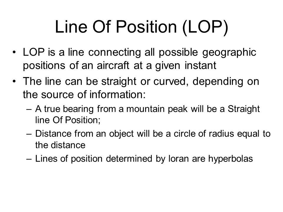 Line Of Position (LOP) LOP is a line connecting all possible geographic positions of an aircraft at a given instant.