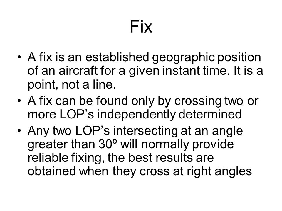Fix A fix is an established geographic position of an aircraft for a given instant time. It is a point, not a line.