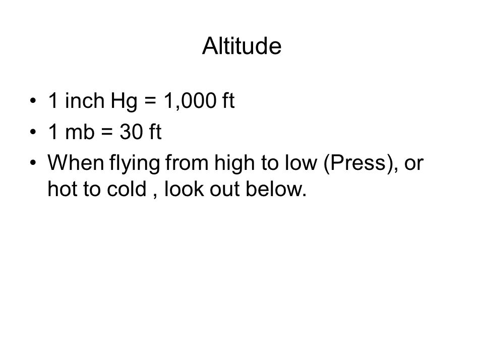 Altitude 1 inch Hg = 1,000 ft 1 mb = 30 ft