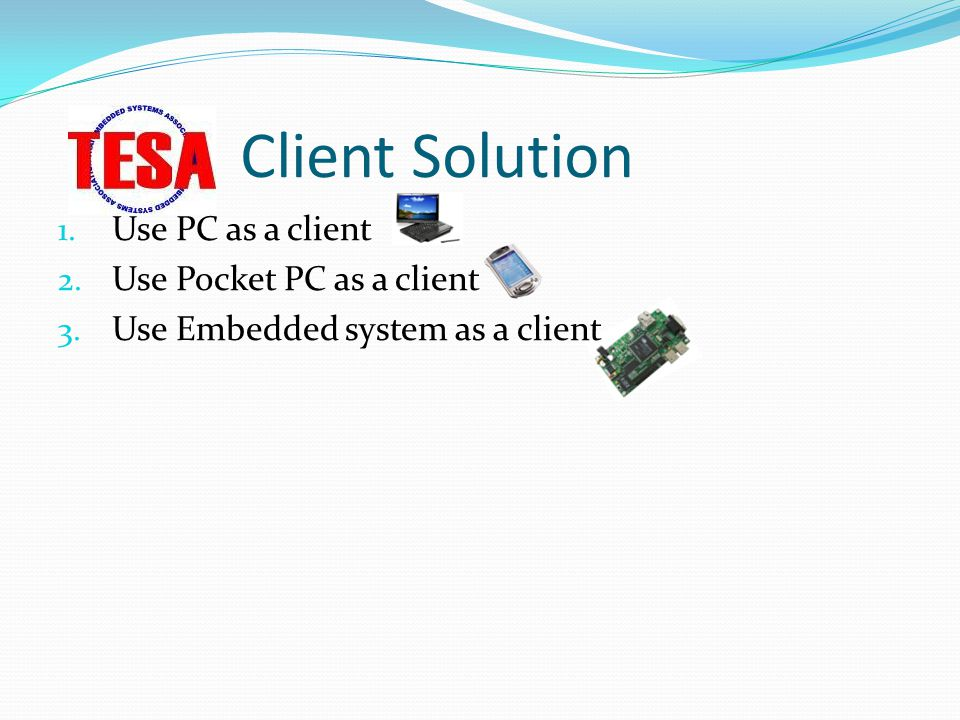 Client Solution Use PC as a client Use Pocket PC as a client