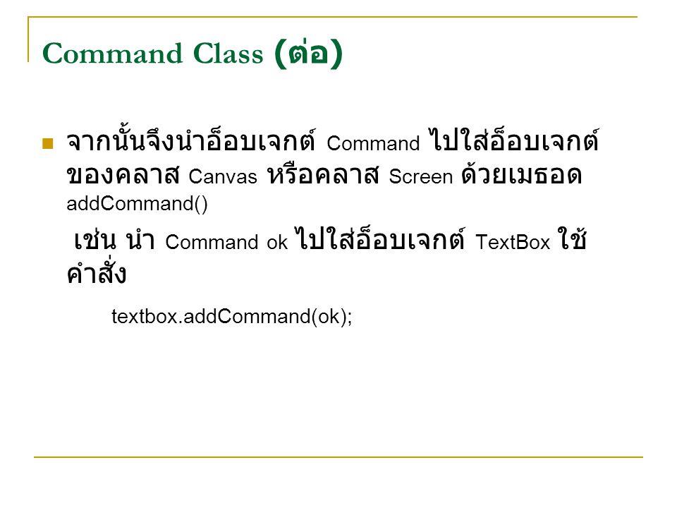Command Class (ต่อ) จากนั้นจึงนำอ็อบเจกต์ Command ไปใส่อ็อบเจกต์ของคลาส Canvas หรือคลาส Screen ด้วยเมธอด addCommand()