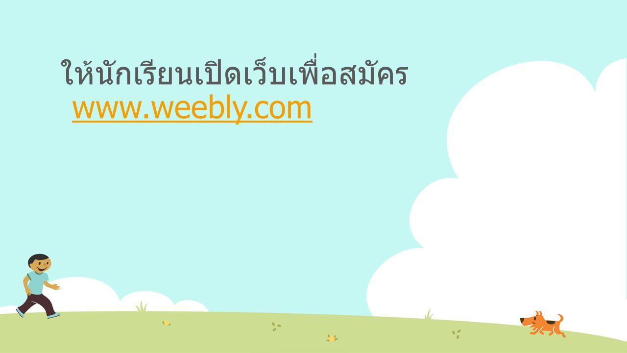 ให้นักเรียนเปิดเว็บเพื่อสมัคร www.weebly.com