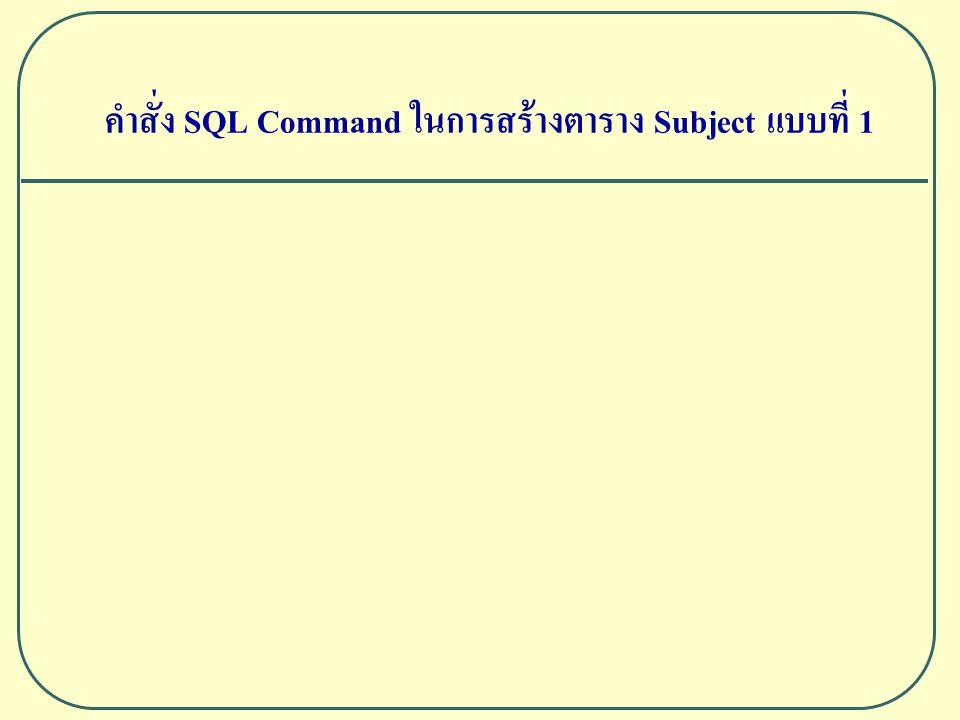 คำสั่ง SQL Command ในการสร้างตาราง Subject แบบที่ 1