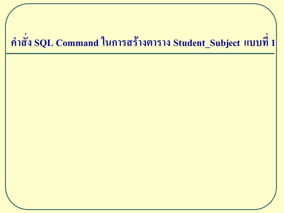 คำสั่ง SQL Command ในการสร้างตาราง Student_Subject แบบที่ 1