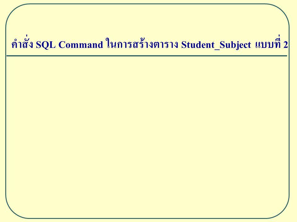 คำสั่ง SQL Command ในการสร้างตาราง Student_Subject แบบที่ 2