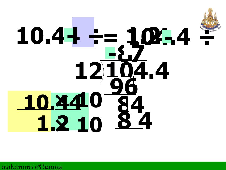 10.44 ÷ 1.2 = 104.4 ÷ 12 - - 8 . 7 - 104.4 12 96 10.44 × 10 8 4 1.2 8 4
