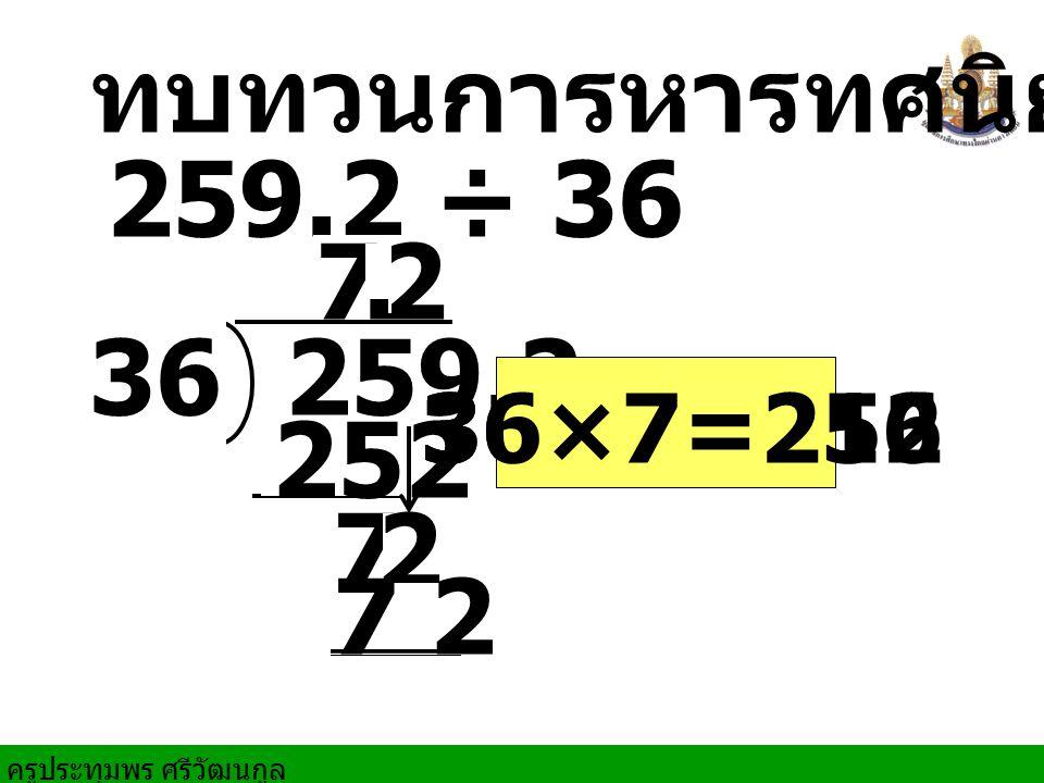 ทบทวนการหารทศนิยม 7 2 . 259.2 36 36×7=252 36×6=216 252 7 2 7 2