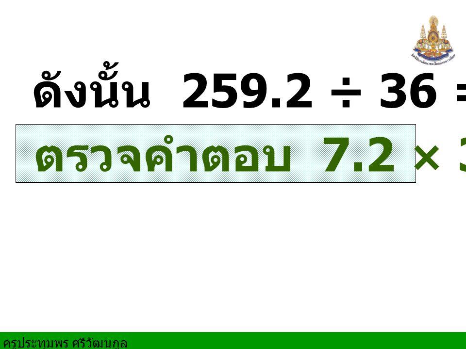 ดังนั้น 259.2 ÷ 36 = 7.2 ตรวจคำตอบ 7.2 × 36 = 259.2