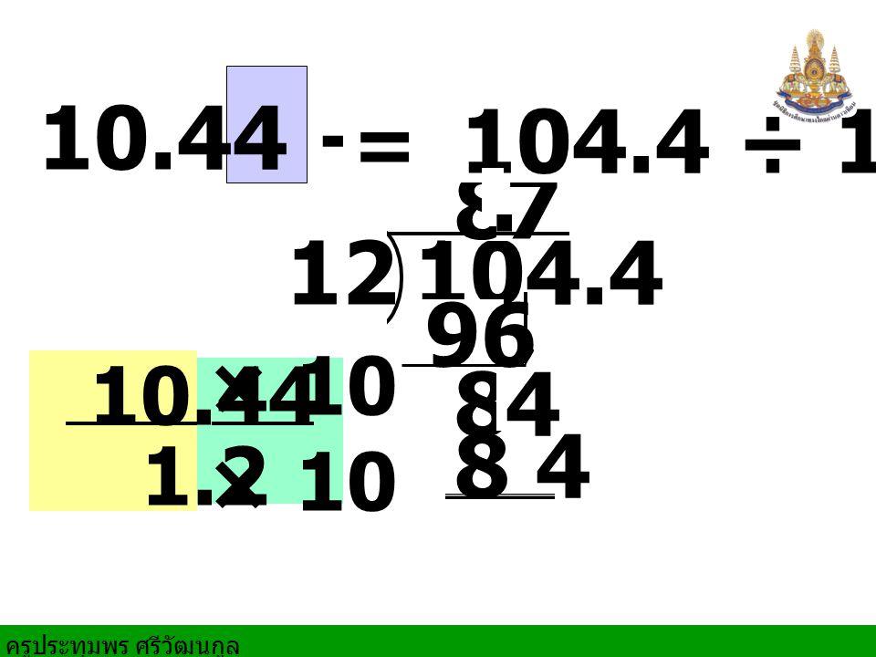 10.44 ÷ 1.2 = 104.4 ÷ 12 8 . 7 104.4 12 96 10.44 × 10 8 4 1.2 8 4
