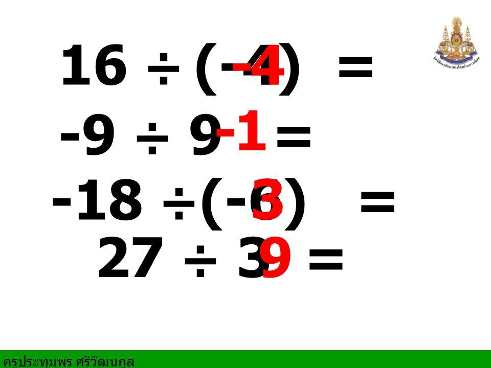 16 ÷ (-4) = - 4 - 1 -9 ÷ 9 = -18 ÷(-6) = 3 27 ÷ 3 = 9