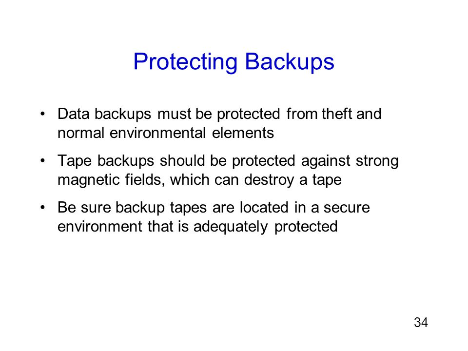 Protecting Backups Data backups must be protected from theft and normal environmental elements.