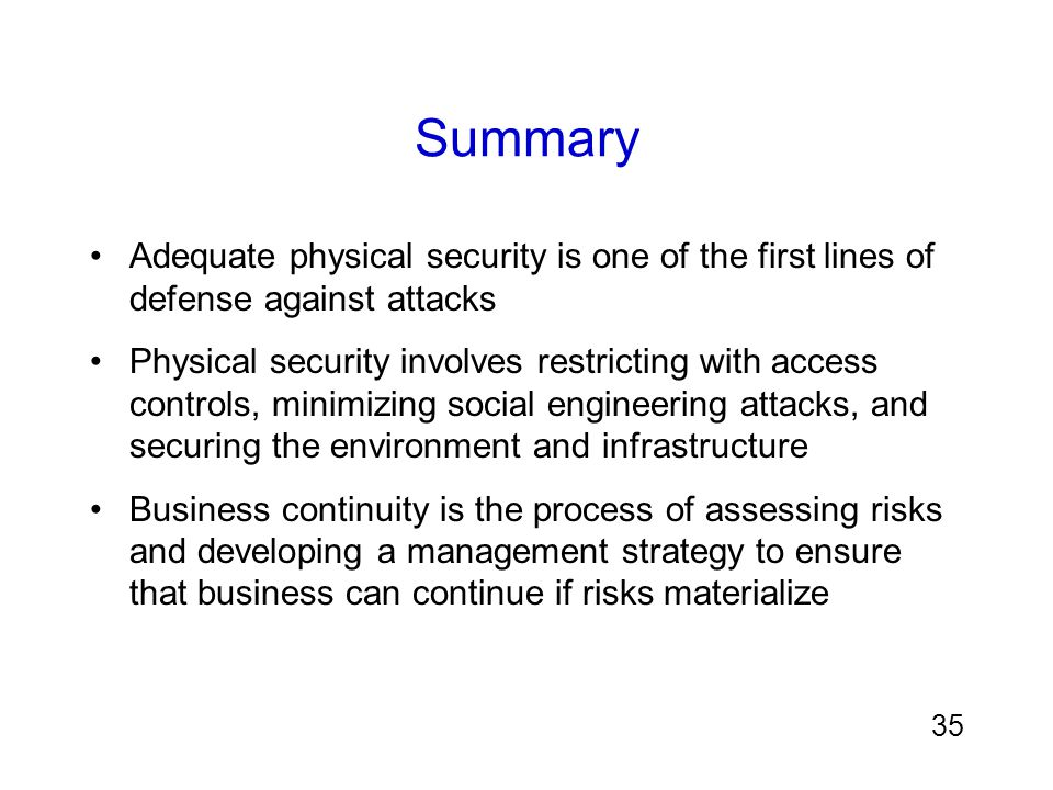 Summary Adequate physical security is one of the first lines of defense against attacks.