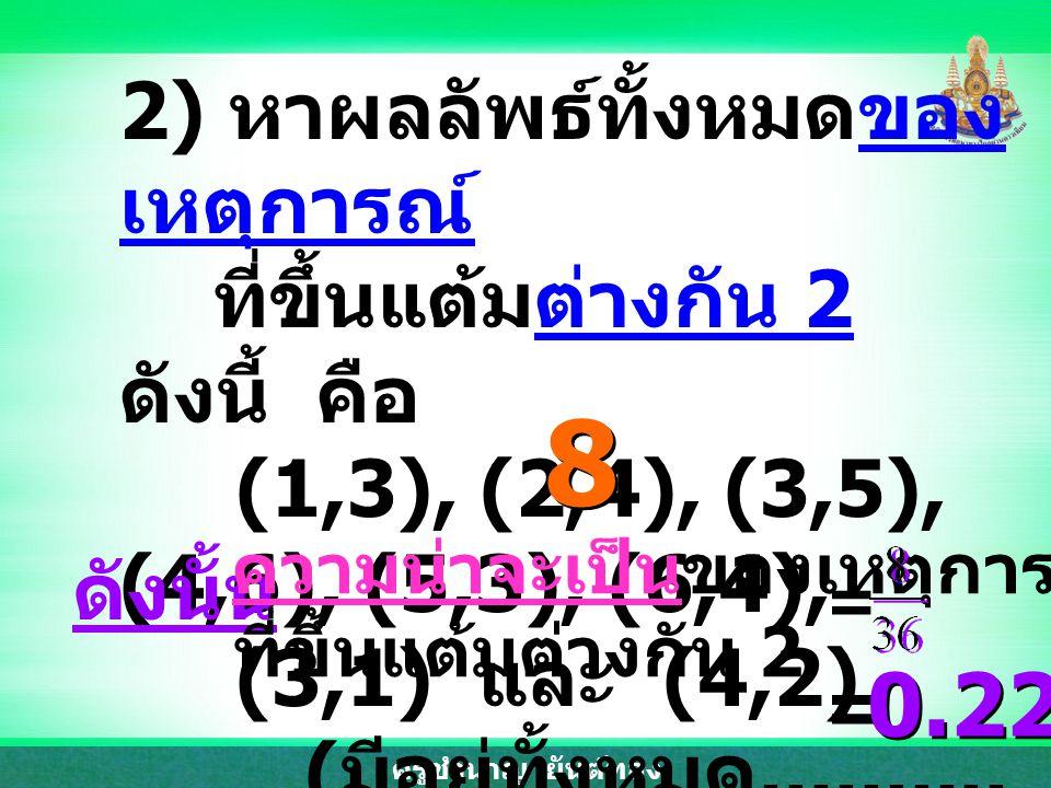 8 0.22 2) หาผลลัพธ์ทั้งหมดของเหตุการณ์ ที่ขึ้นแต้มต่างกัน 2 ดังนี้ คือ