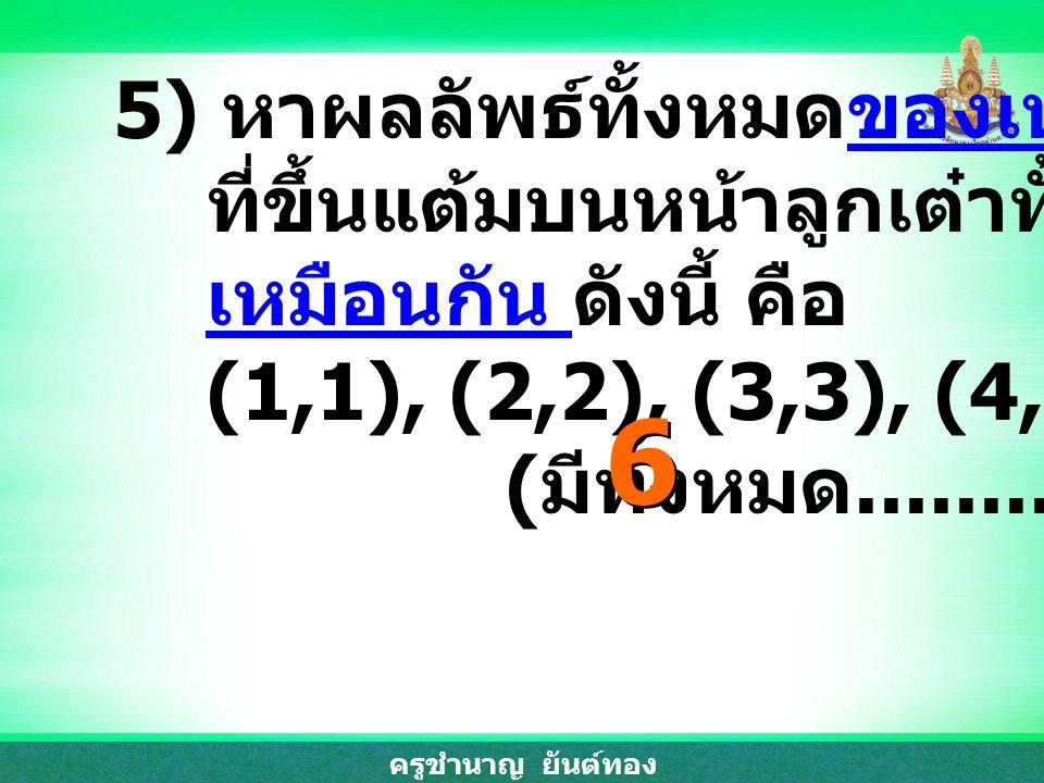 6 5) หาผลลัพธ์ทั้งหมดของเหตุการณ์ ที่ขึ้นแต้มบนหน้าลูกเต๋าทั้งสอง