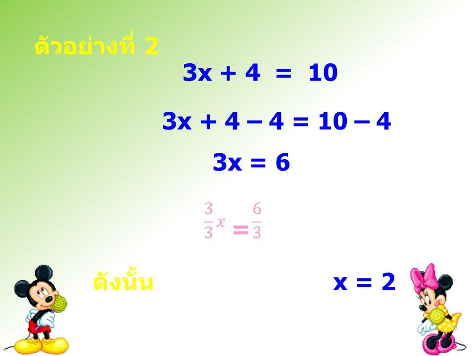 ตัวอย่างที่ 2 3x + 4 = 10 3x + 4 – 4 = 10 – 4 3x = 6 = ดังนั้น x = 2