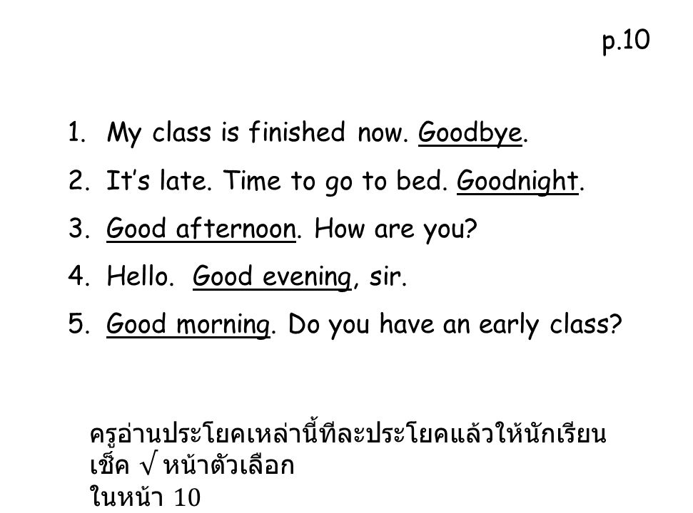 p.10 My class is finished now. Goodbye. It's late. Time to go to bed. Goodnight. Good afternoon. How are you
