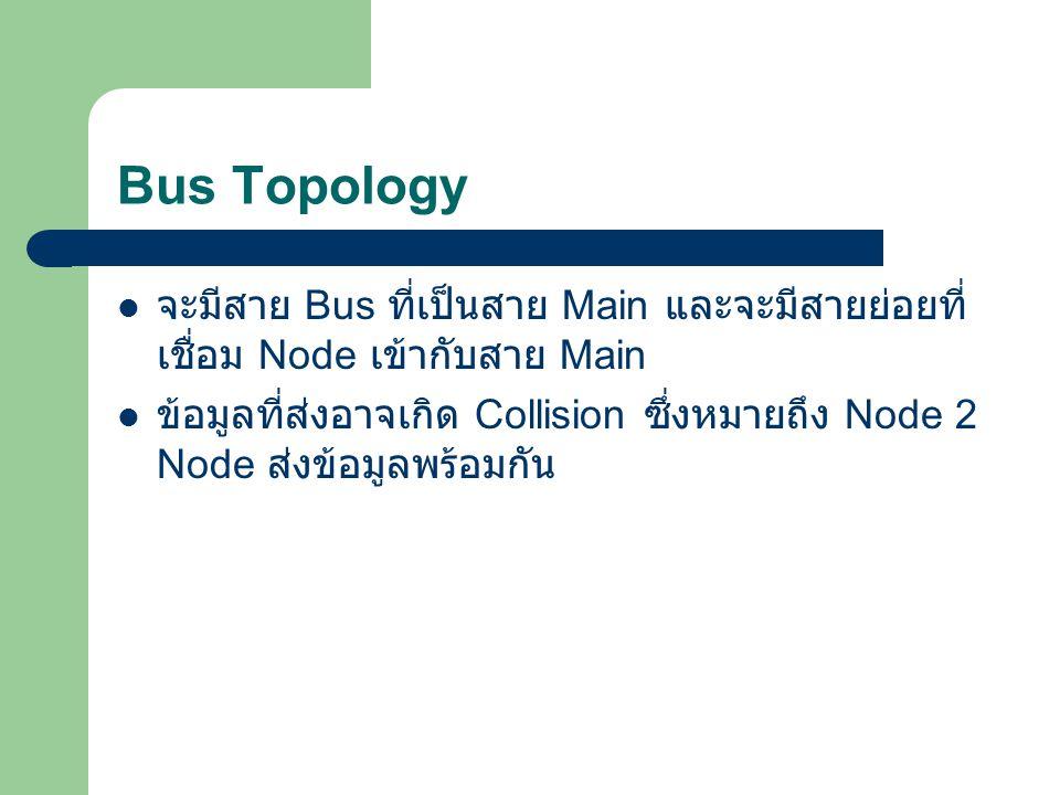Bus Topology จะมีสาย Bus ที่เป็นสาย Main และจะมีสายย่อยที่เชื่อม Node เข้ากับสาย Main.