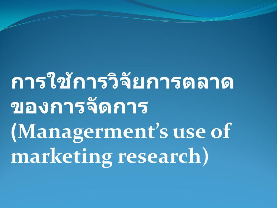 การใช้การวิจัยการตลาดของการจัดการ (Managerment's use of marketing research)