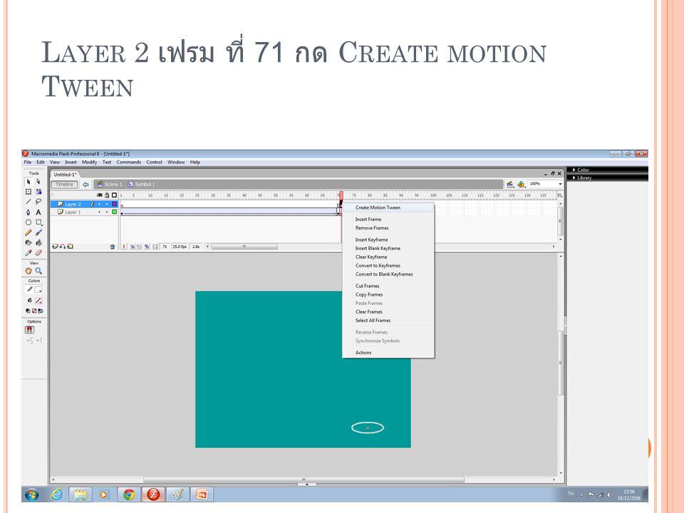 Layer 2 เฟรม ที่ 71 กด Create motion Tween