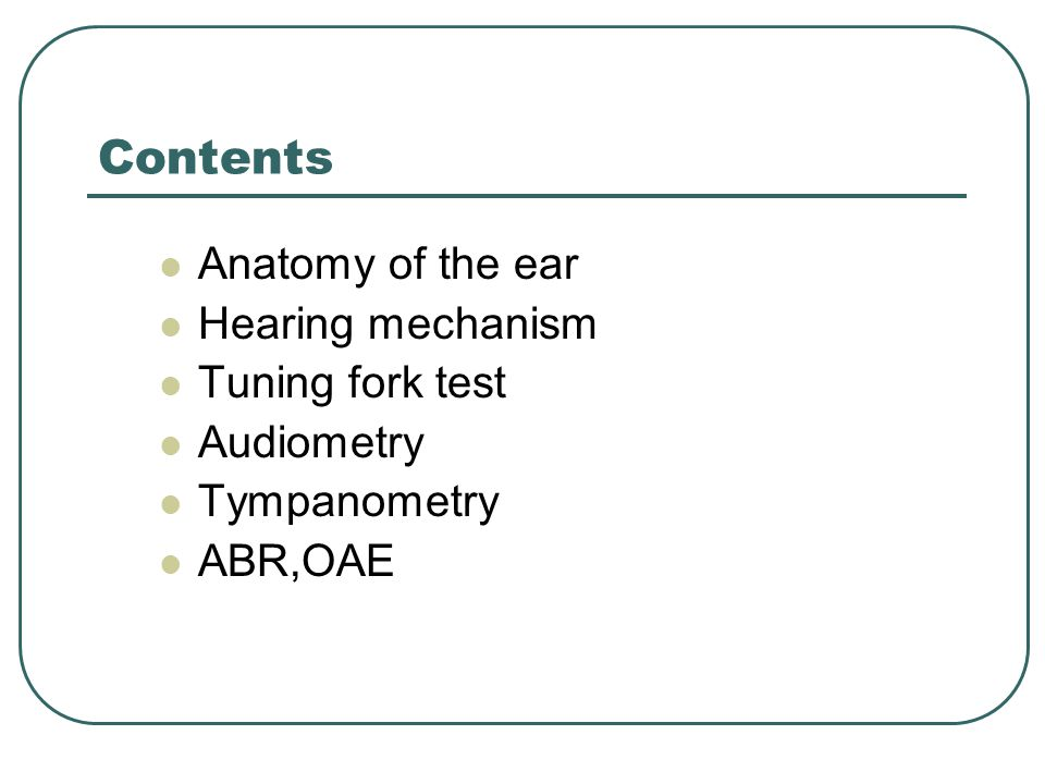Contents Anatomy of the ear Hearing mechanism Tuning fork test