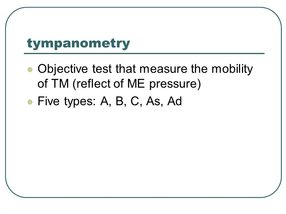 tympanometry Objective test that measure the mobility of TM (reflect of ME pressure) Five types: A, B, C, As, Ad.
