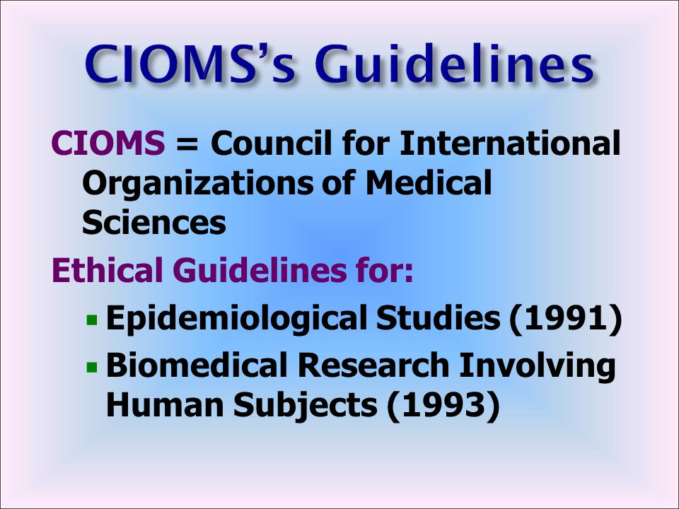 CIOMS's Guidelines CIOMS = Council for International Organizations of Medical Sciences. Ethical Guidelines for: