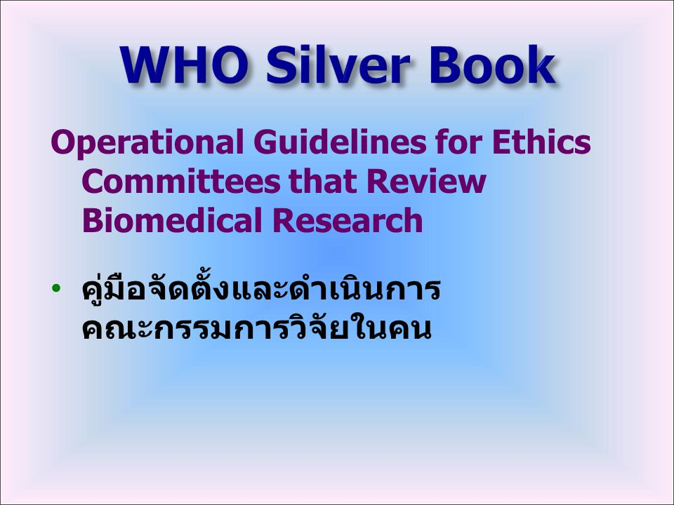 WHO Silver Book Operational Guidelines for Ethics Committees that Review Biomedical Research.