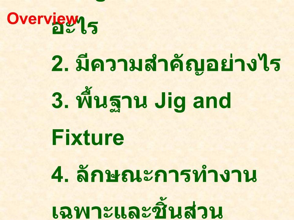 Overview 1. Jig and Fixture คืออะไร 2. มีความสำคัญอย่างไร 3.