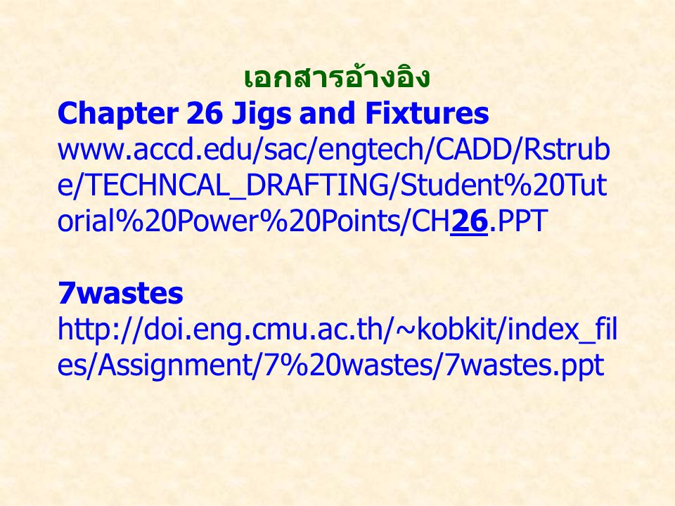 เอกสารอ้างอิง Chapter 26 Jigs and Fixtures. www.accd.edu/sac/engtech/CADD/Rstrube/TECHNCAL_DRAFTING/Student%20Tutorial%20Power%20Points/CH26.PPT.