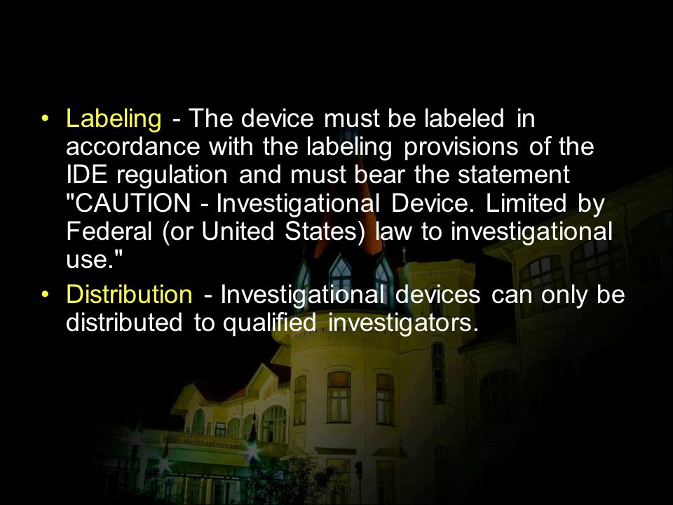 Labeling - The device must be labeled in accordance with the labeling provisions of the IDE regulation and must bear the statement CAUTION - Investigational Device. Limited by Federal (or United States) law to investigational use.