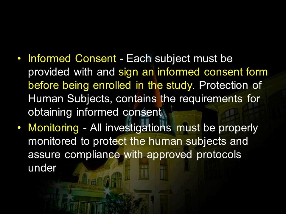 Informed Consent - Each subject must be provided with and sign an informed consent form before being enrolled in the study. Protection of Human Subjects, contains the requirements for obtaining informed consent