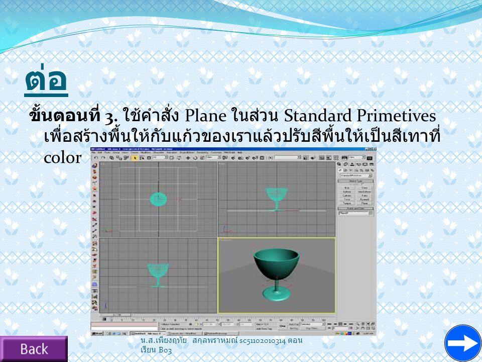 ต่อ ขั้นตอนที่ 3. ใช้คำสั่ง Plane ในส่วน Standard Primetives เพื่อสร้างพื้นให้กับแก้วของเราแล้วปรับสีพื้นให้เป็นสีเทาที่ color.